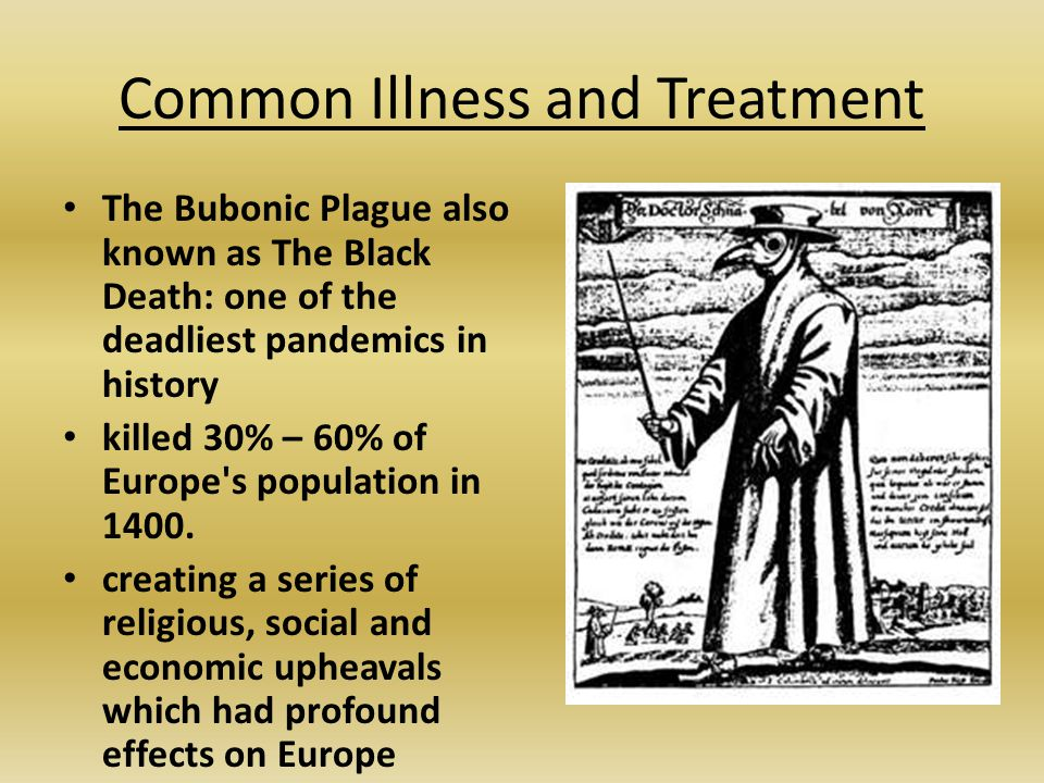 Common Illness and Treatment The Bubonic Plague also known as The Black Death: one of the deadliest pandemics in history killed 30% – 60% of Europe's