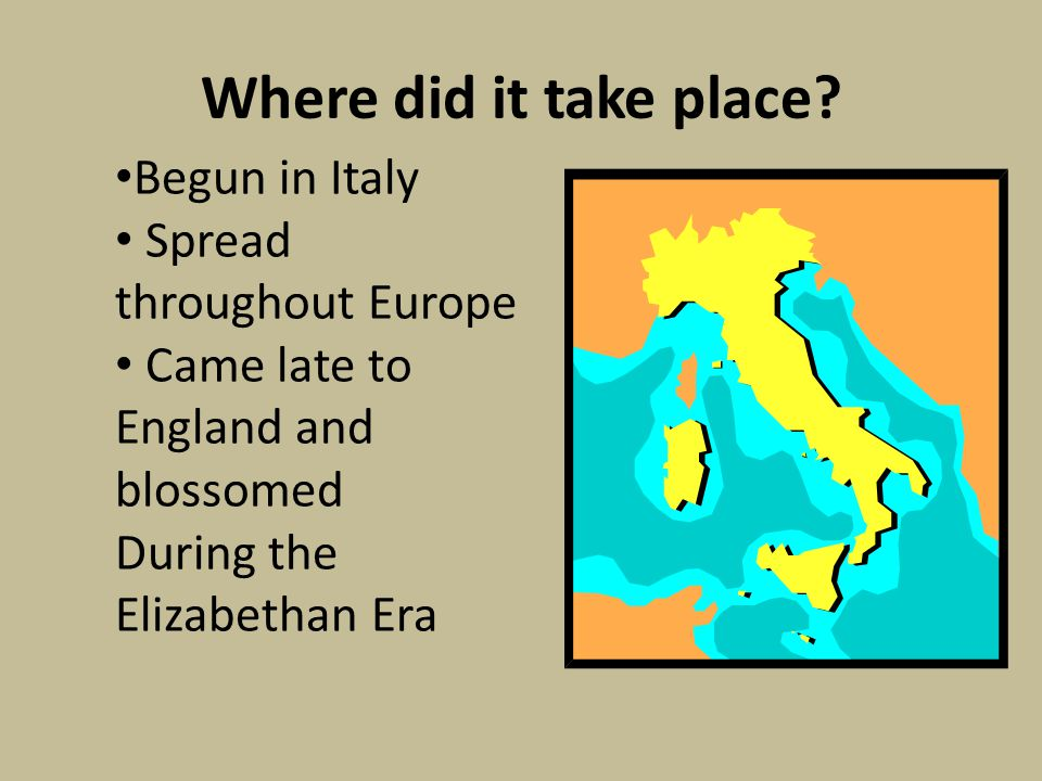 Where did it take place? Begun in Italy Spread throughout Europe Came late to England and blossomed During the Elizabethan Era