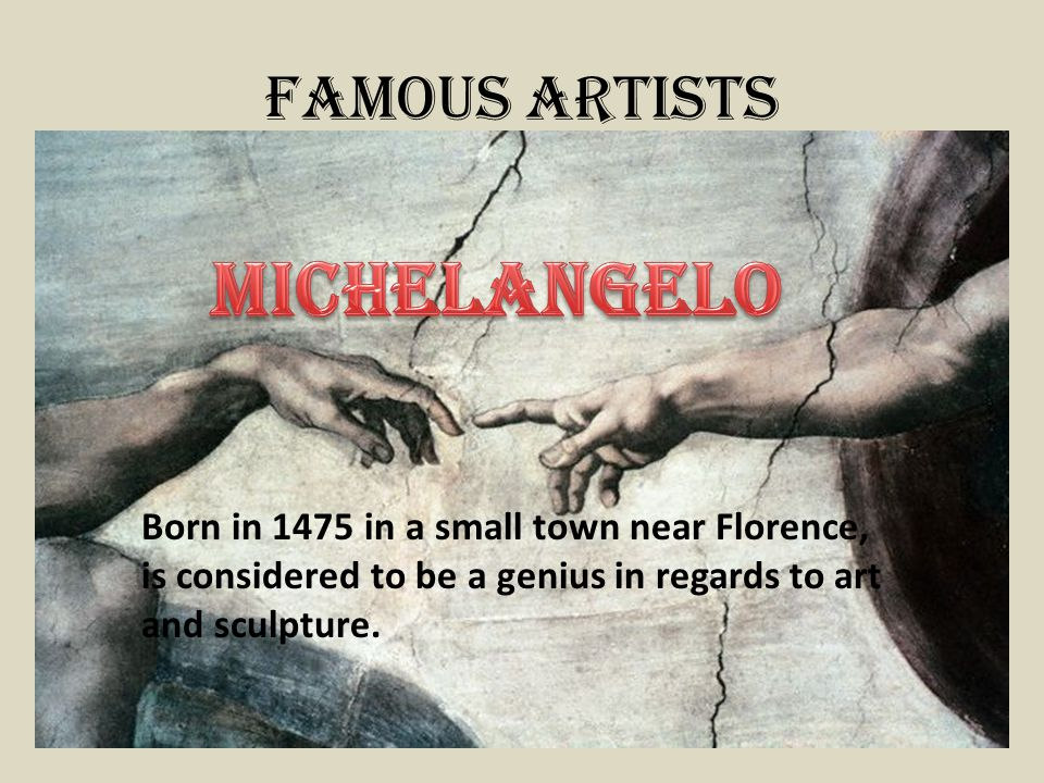 Famous Artists Born in 1475 in a small town near Florence, is considered to be a genius in regards to art and sculpture.