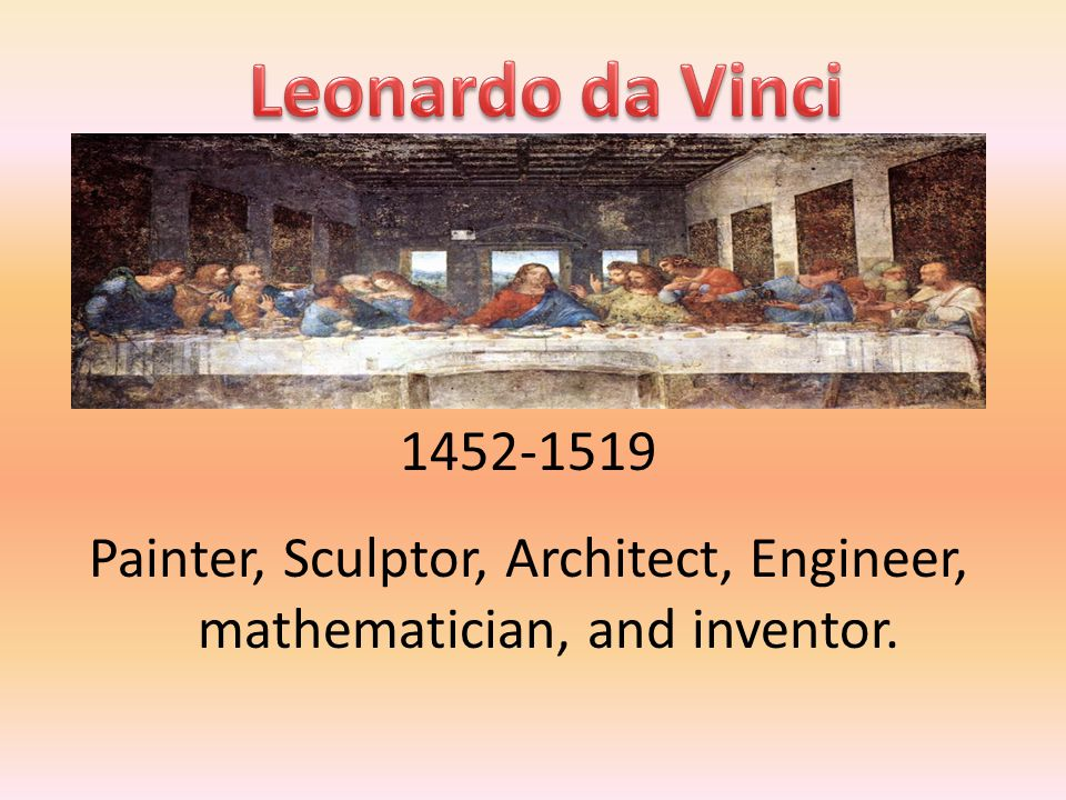 1452-1519 Painter, Sculptor, Architect, Engineer, mathematician, and inventor.