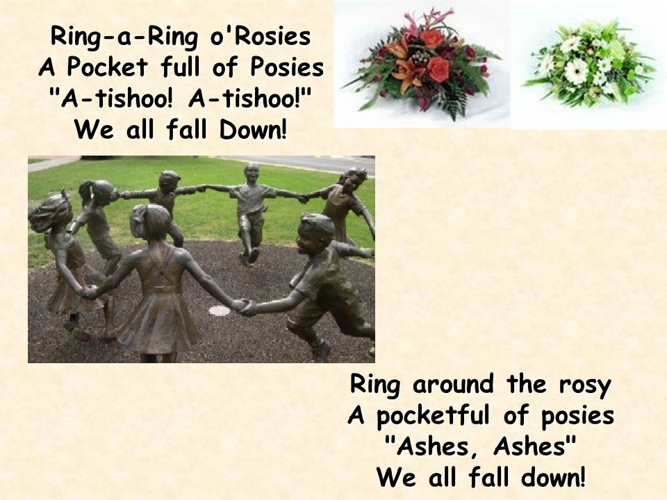 Ring Around The Roses, A pocket full of posies, Tisha! Tisha! We all fall down. It is probably from the 1600's and is a reference to the bubonic plagu