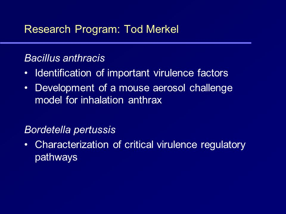 Research Program: Tod Merkel Bacillus anthracis Identification of important virulence factors Development of a mouse aerosol challenge model for inhalation anthrax Bordetella pertussis Characterization of critical virulence regulatory pathways
