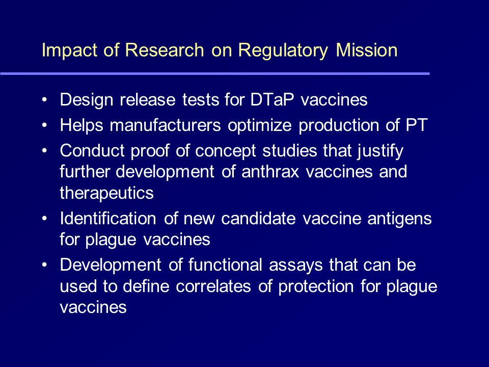 Impact of Research on Regulatory Mission Design release tests for DTaP vaccines Helps manufacturers optimize production of PT Conduct proof of concept studies that justify further development of anthrax vaccines and therapeutics Identification of new candidate vaccine antigens for plague vaccines Development of functional assays that can be used to define correlates of protection for plague vaccines
