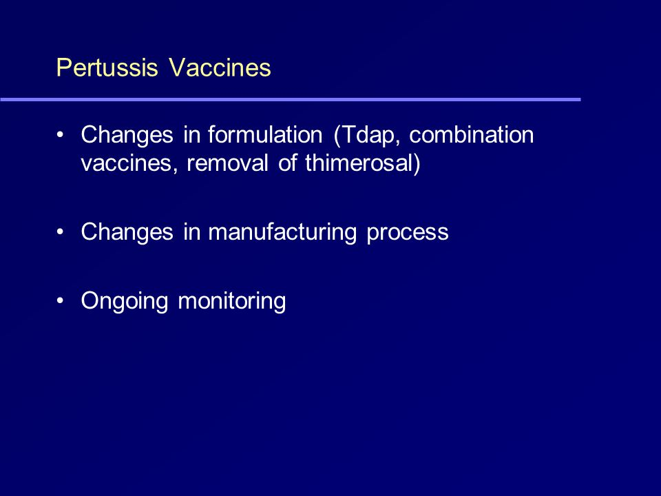 Pertussis Vaccines Changes in formulation (Tdap, combination vaccines, removal of thimerosal) Changes in manufacturing process Ongoing monitoring
