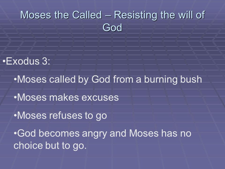Moses the Called – Resisting the will of God Exodus 3: Moses called by God from a burning bush Moses makes excuses Moses refuses to go God becomes angry and Moses has no choice but to go.