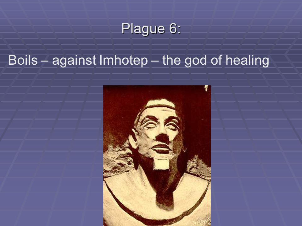 Plague 6: Boils – against Imhotep – the god of healing