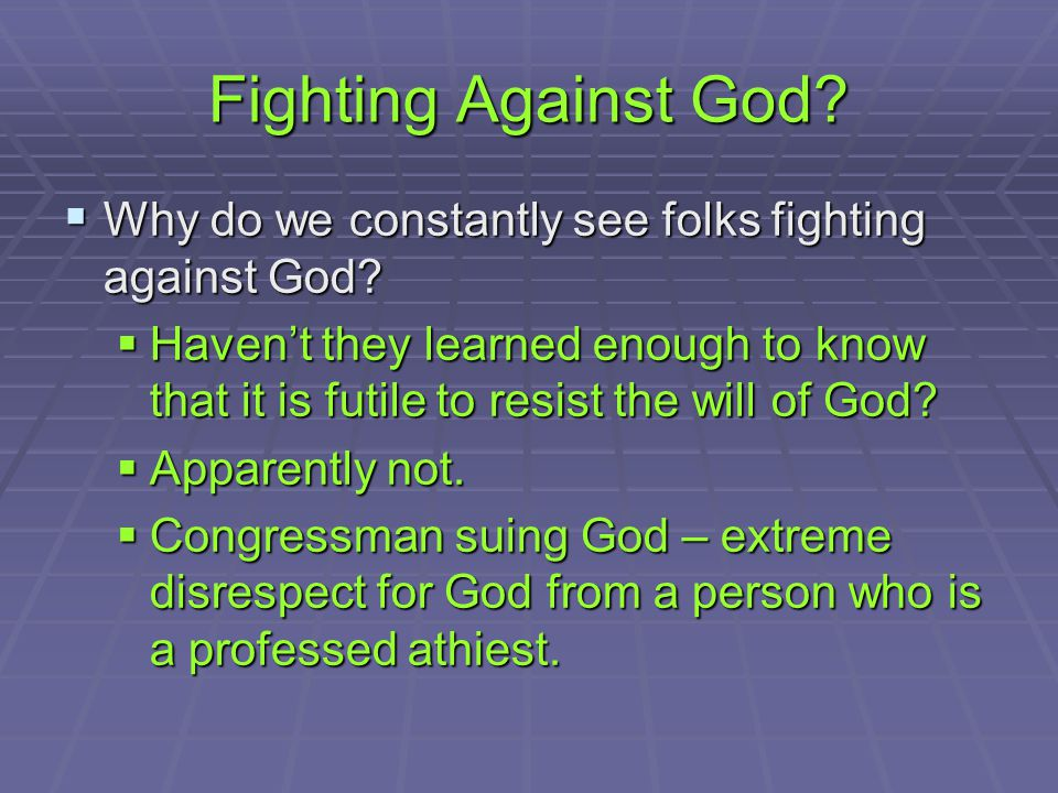 Fighting Against God.  Why do we constantly see folks fighting against God.