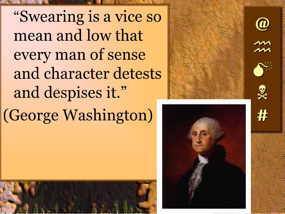 Swearing is a vice so mean and low that every man of sense and character detests and despises it. (George Washington) @#@#@#@# @#@#@#@#