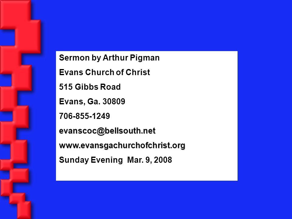 Sermon by Arthur Pigman Evans Church of Christ 515 Gibbs Road Evans, Ga. 30809 706-855-1249evanscoc@bellsouth.netwww.evansgachurchofchrist.org Sunday