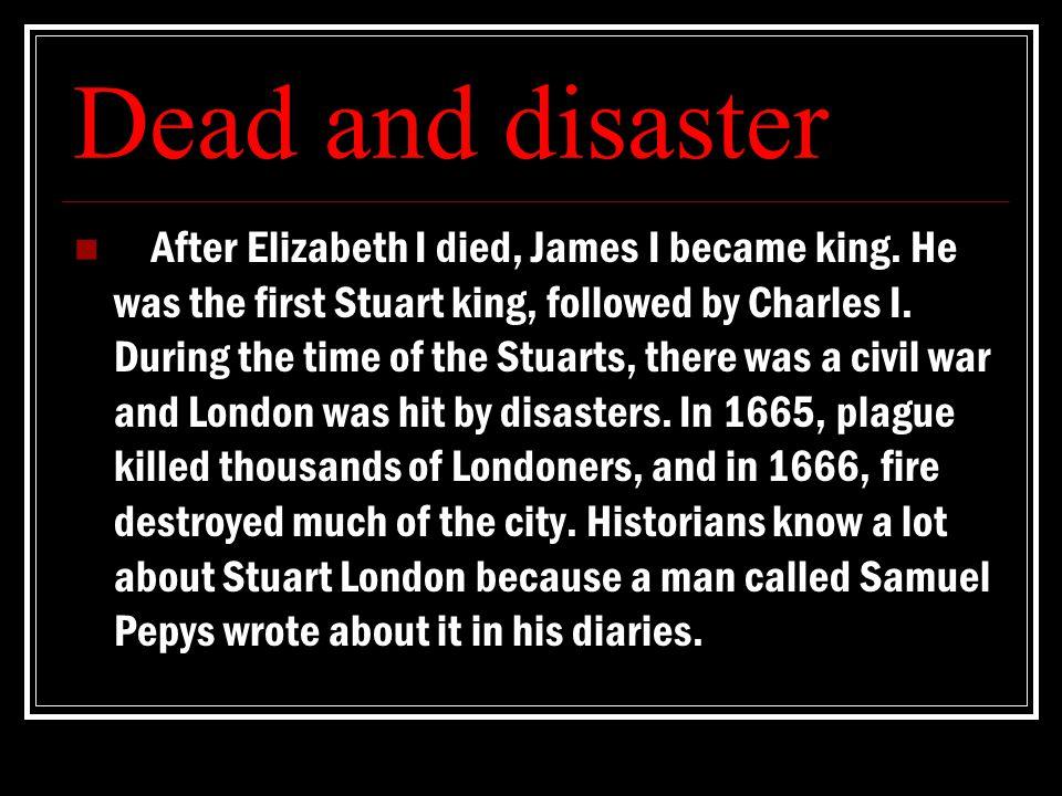 Dead and disaster After Elizabeth I died, James I became king.