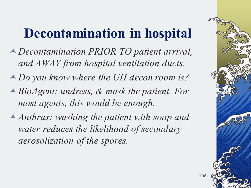 Decontamination in hospital Decontamination PRIOR TO patient arrival, and AWAY from hospital ventilation ducts. Do you know where the UH decon room is