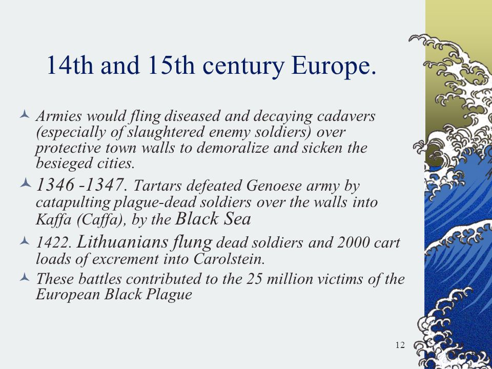 14th and 15th century Europe. Armies would fling diseased and decaying cadavers (especially of slaughtered enemy soldiers) over protective town walls