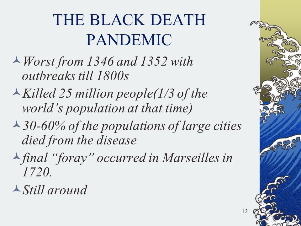 THE BLACK DEATH PANDEMIC Worst from 1346 and 1352 with outbreaks till 1800s Killed 25 million people(1/3 of the world's population at that time) 30-60