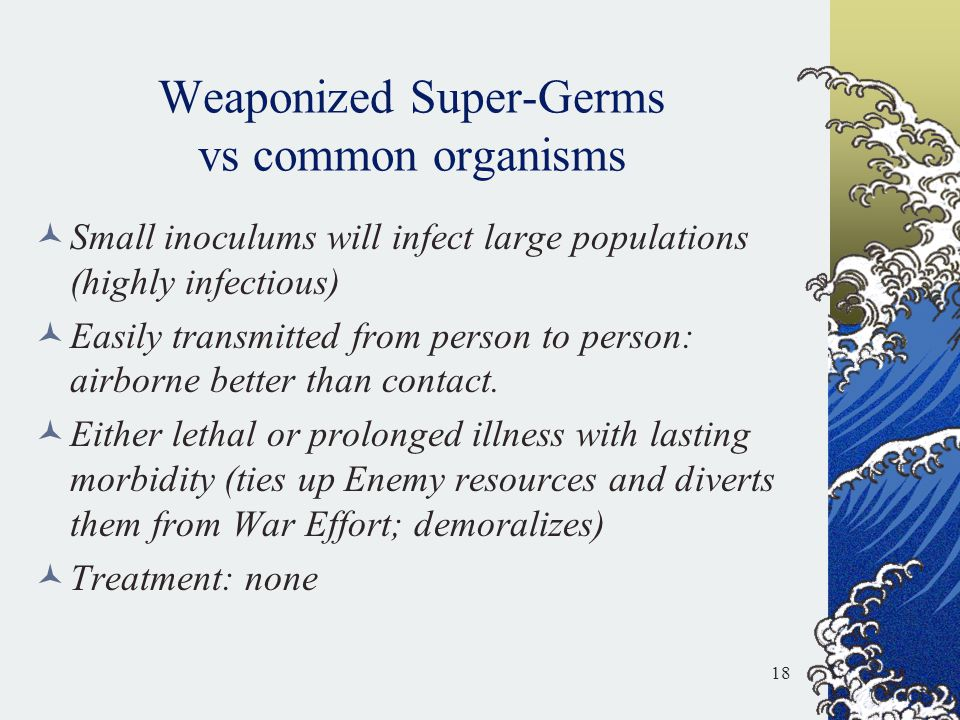 Weaponized Super-Germs vs common organisms Small inoculums will infect large populations (highly infectious) Easily transmitted from person to person: