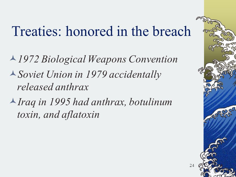 Treaties: honored in the breach 1972 Biological Weapons Convention Soviet Union in 1979 accidentally released anthrax Iraq in 1995 had anthrax, botuli