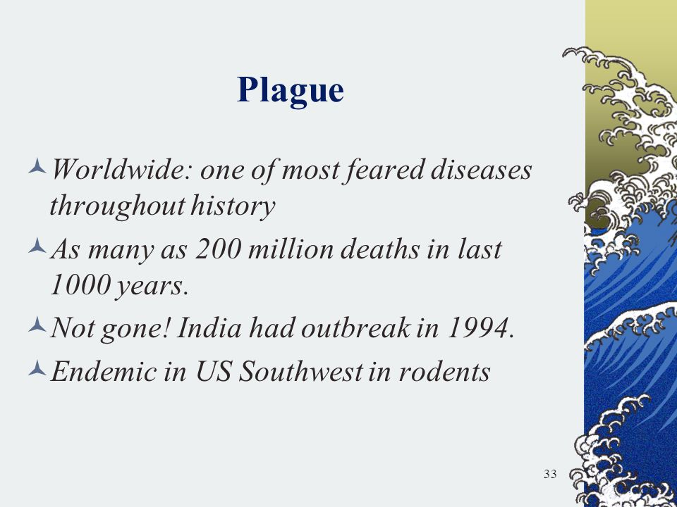 Plague Worldwide: one of most feared diseases throughout history As many as 200 million deaths in last 1000 years. Not gone! India had outbreak in 199