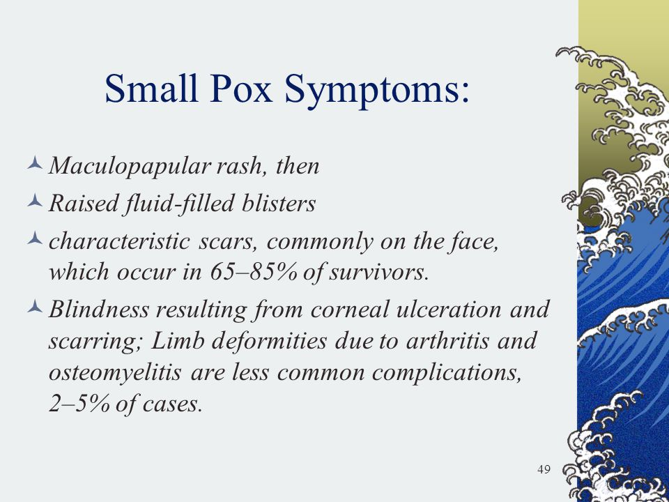 Small Pox Symptoms: Maculopapular rash, then Raised fluid-filled blisters characteristic scars, commonly on the face, which occur in 65–85% of survivo