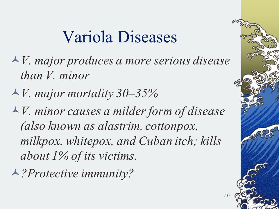 Variola Diseases V. major produces a more serious disease than V. minor V. major mortality 30–35% V. minor causes a milder form of disease (also known