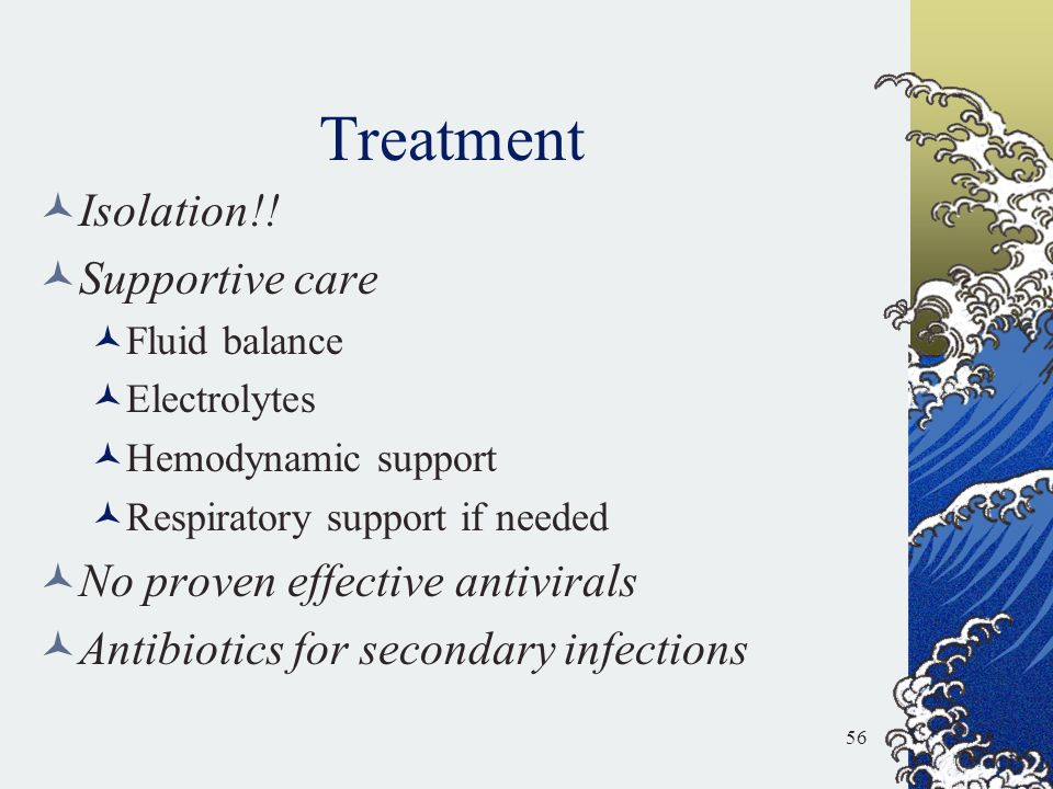 Treatment Isolation!! Supportive care Fluid balance Electrolytes Hemodynamic support Respiratory support if needed No proven effective antivirals Anti