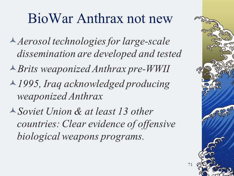 BioWar Anthrax not new Aerosol technologies for large-scale dissemination are developed and tested Brits weaponized Anthrax pre-WWII 1995, Iraq acknow