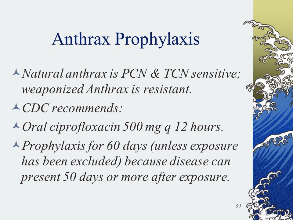 Anthrax Prophylaxis Natural anthrax is PCN & TCN sensitive; weaponized Anthrax is resistant. CDC recommends: Oral ciprofloxacin 500 mg q 12 hours. Pro
