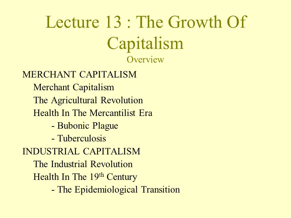 Lecture 13 : The Growth Of Capitalism Overview MERCHANT CAPITALISM Merchant Capitalism The Agricultural Revolution Health In The Mercantilist Era - Bubonic Plague - Tuberculosis INDUSTRIAL CAPITALISM The Industrial Revolution Health In The 19 th Century - The Epidemiological Transition