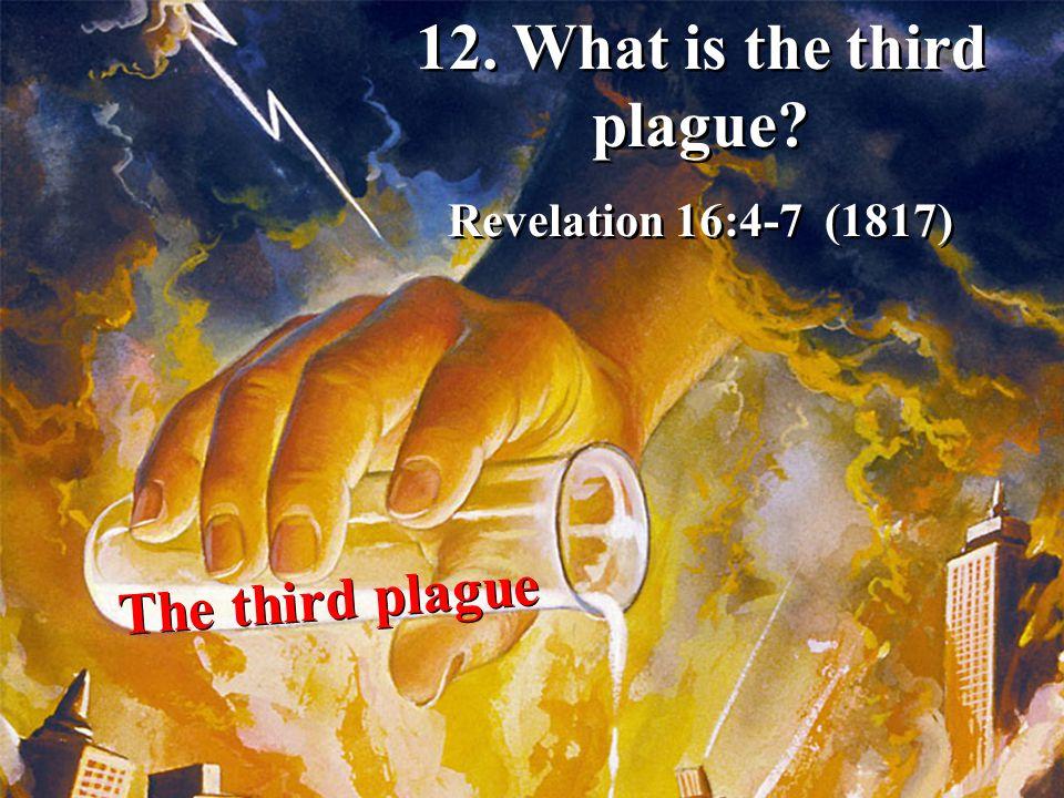 The third plague 12. What is the third plague? Revelation 16:4-7 (1817) 12. What is the third plague? Revelation 16:4-7 (1817)
