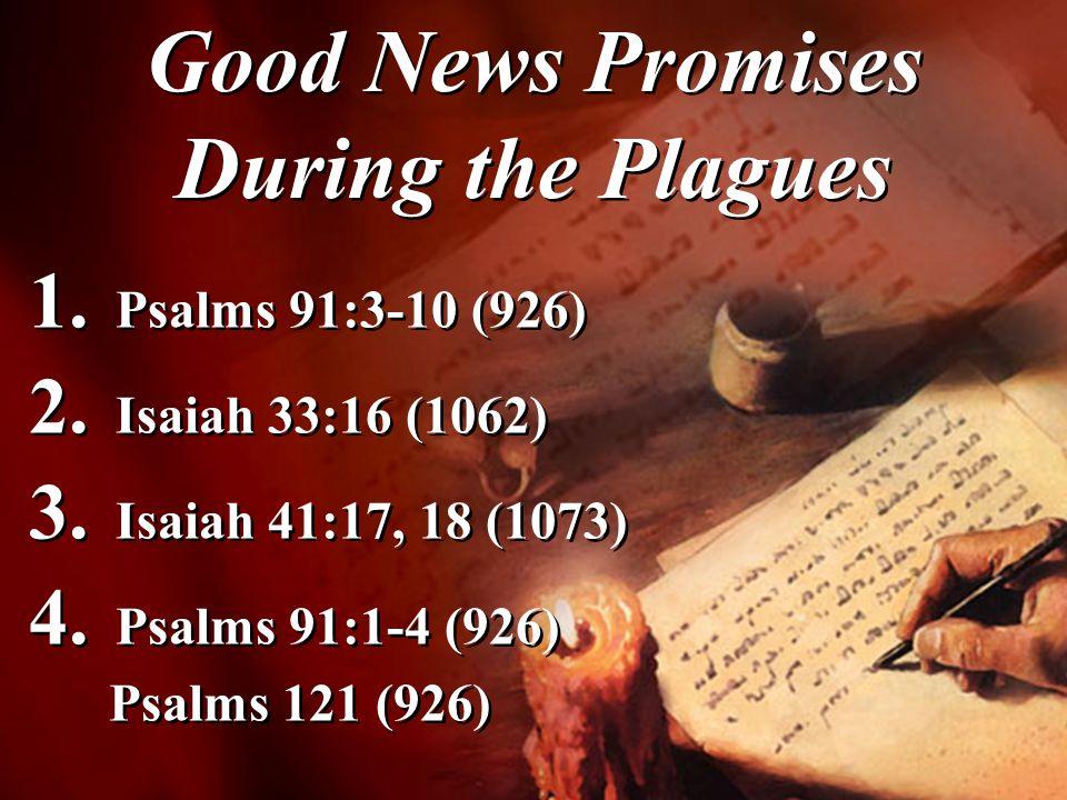 1. Psalms 91:3-10 (926) 2. Isaiah 33:16 (1062) 3. Isaiah 41:17, 18 (1073) 4. Psalms 91:1-4 (926) Psalms 121 (926) 1. Psalms 91:3-10 (926) 2. Isaiah 33