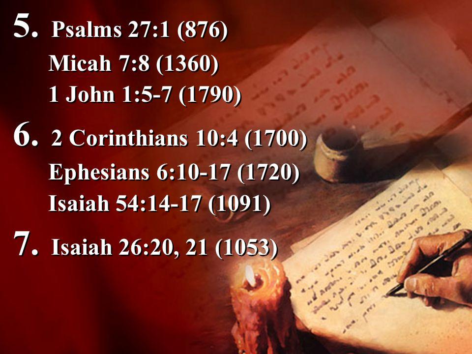 5. Psalms 27:1 (876) Micah 7:8 (1360) 1 John 1:5-7 (1790) 6. 2 Corinthians 10:4 (1700) Ephesians 6:10-17 (1720) Isaiah 54:14-17 (1091) 7. Isaiah 26:20