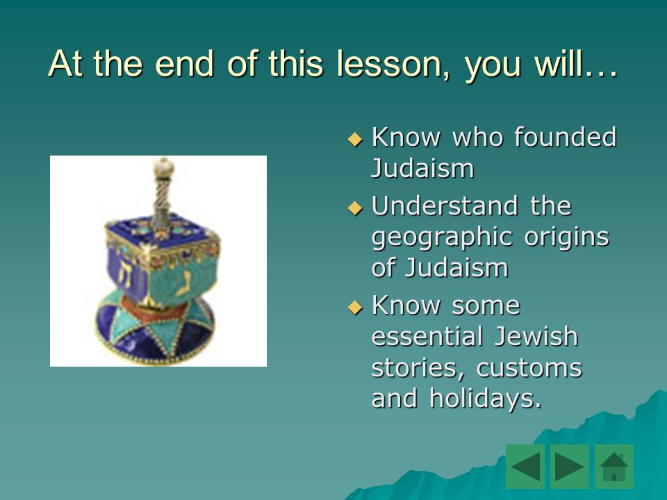At the end of this lesson, you will…  Know who founded Judaism  Understand the geographic origins of Judaism  Know some essential Jewish stories, customs and holidays.