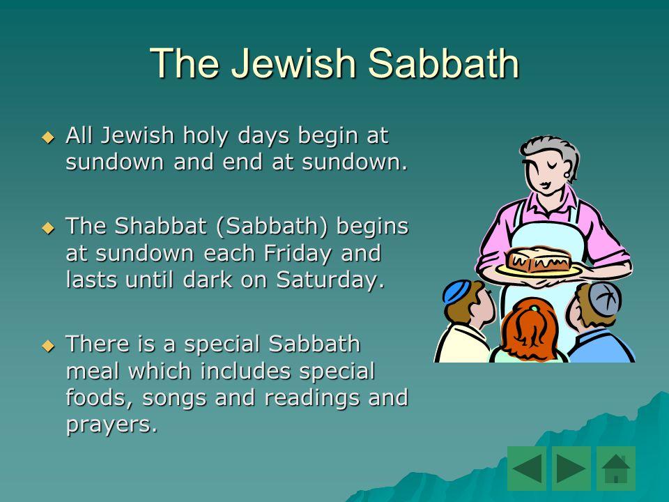 The Jewish Sabbath  All Jewish holy days begin at sundown and end at sundown.
