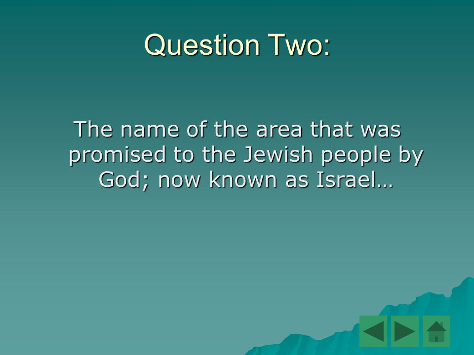 Question Two: The name of the area that was promised to the Jewish people by God; now known as Israel…
