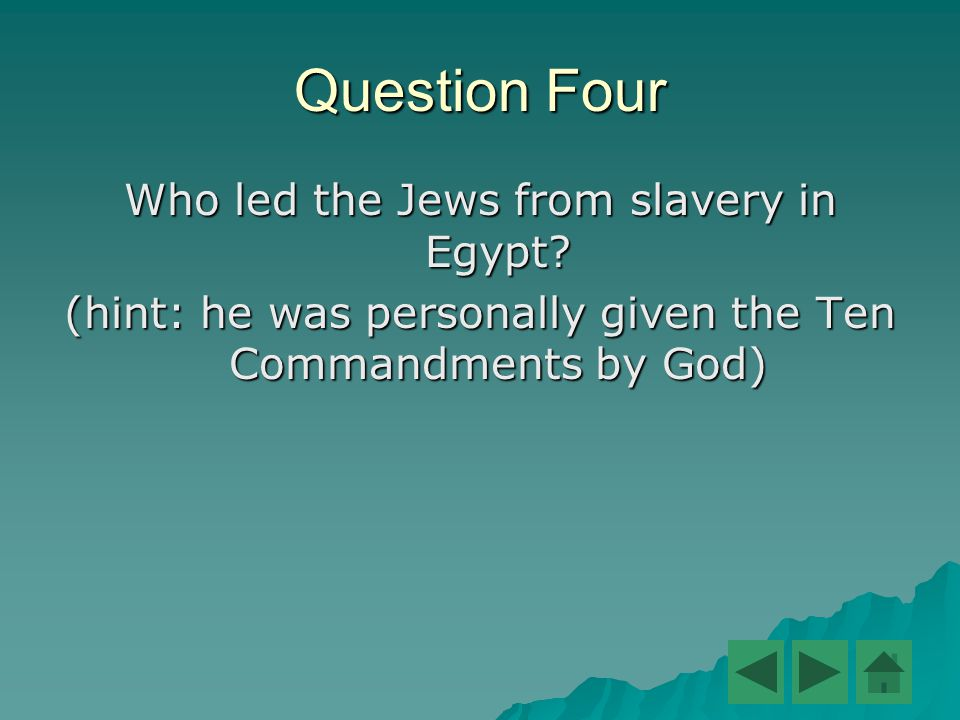 Question Four Who led the Jews from slavery in Egypt.
