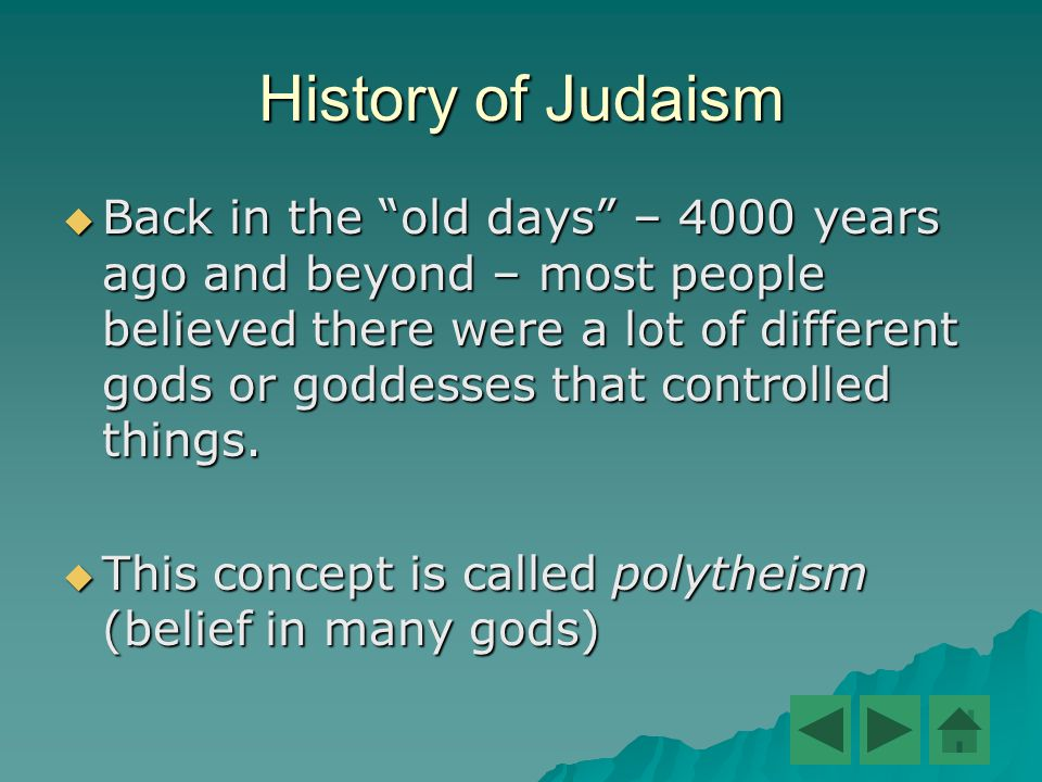 History of Judaism  Back in the old days – 4000 years ago and beyond – most people believed there were a lot of different gods or goddesses that controlled things.