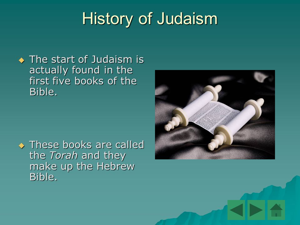 History of Judaism  The start of Judaism is actually found in the first five books of the Bible.