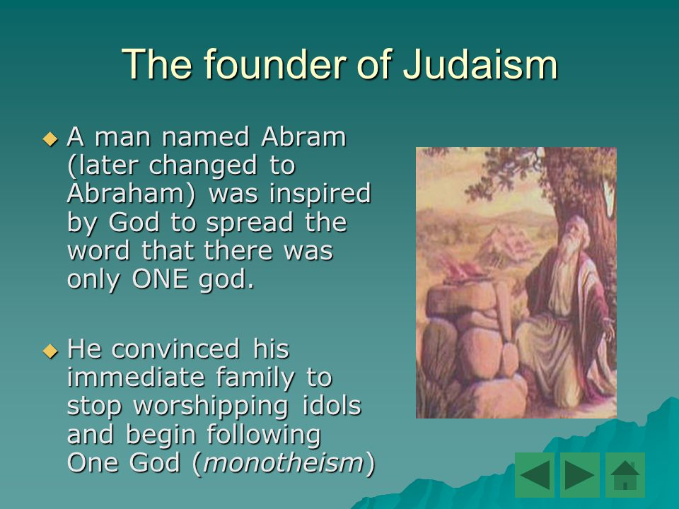 The founder of Judaism  A man named Abram (later changed to Abraham) was inspired by God to spread the word that there was only ONE god.