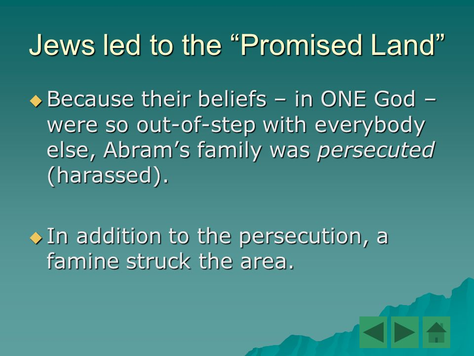 Jews led to the Promised Land  Because their beliefs – in ONE God – were so out-of-step with everybody else, Abram's family was persecuted (harassed).