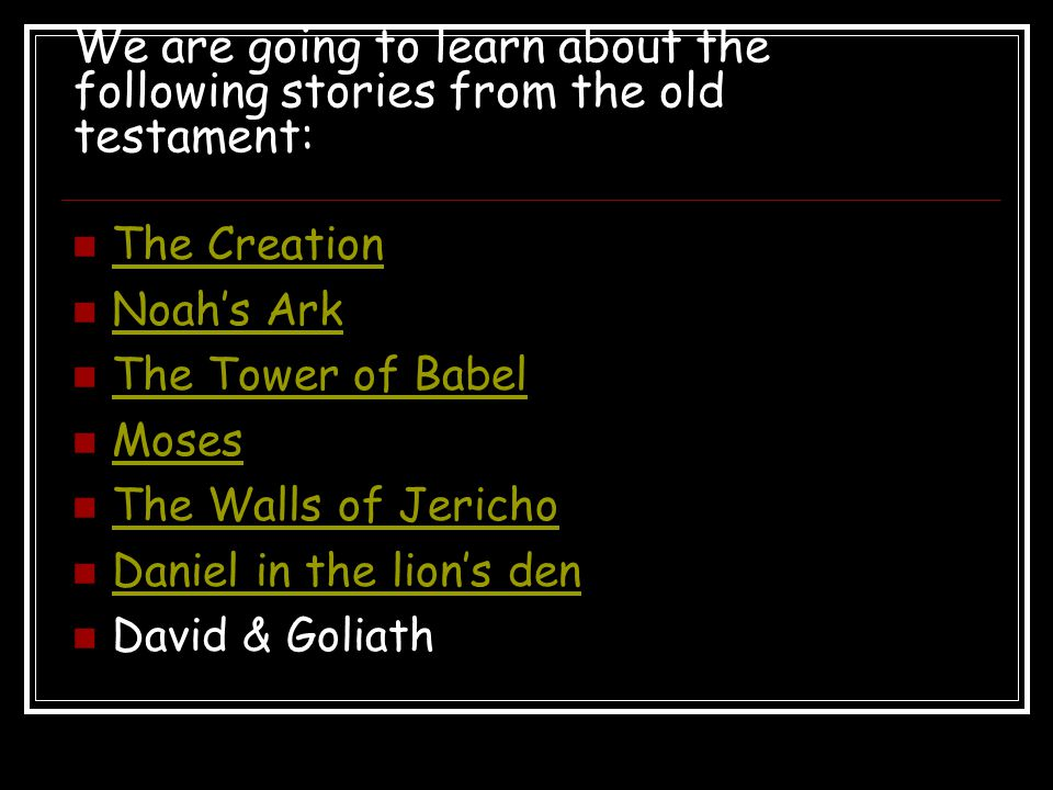 We are going to learn about the following stories from the old testament: The Creation Noah's Ark The Tower of Babel Moses The Walls of Jericho Daniel in the lion's den David & Goliath
