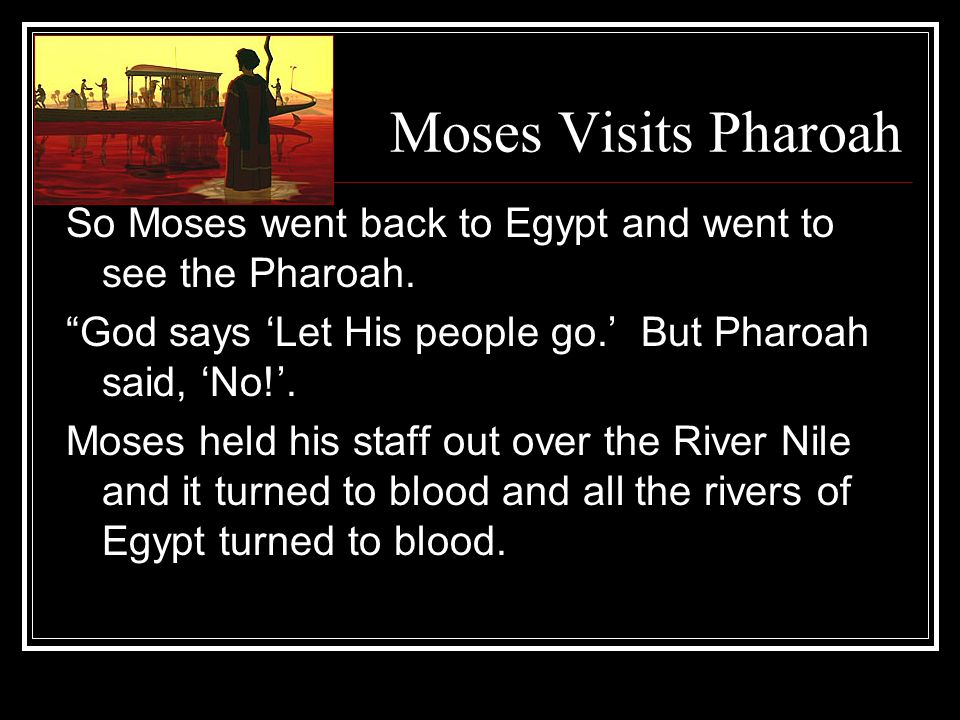 Moses Visits Pharoah So Moses went back to Egypt and went to see the Pharoah.