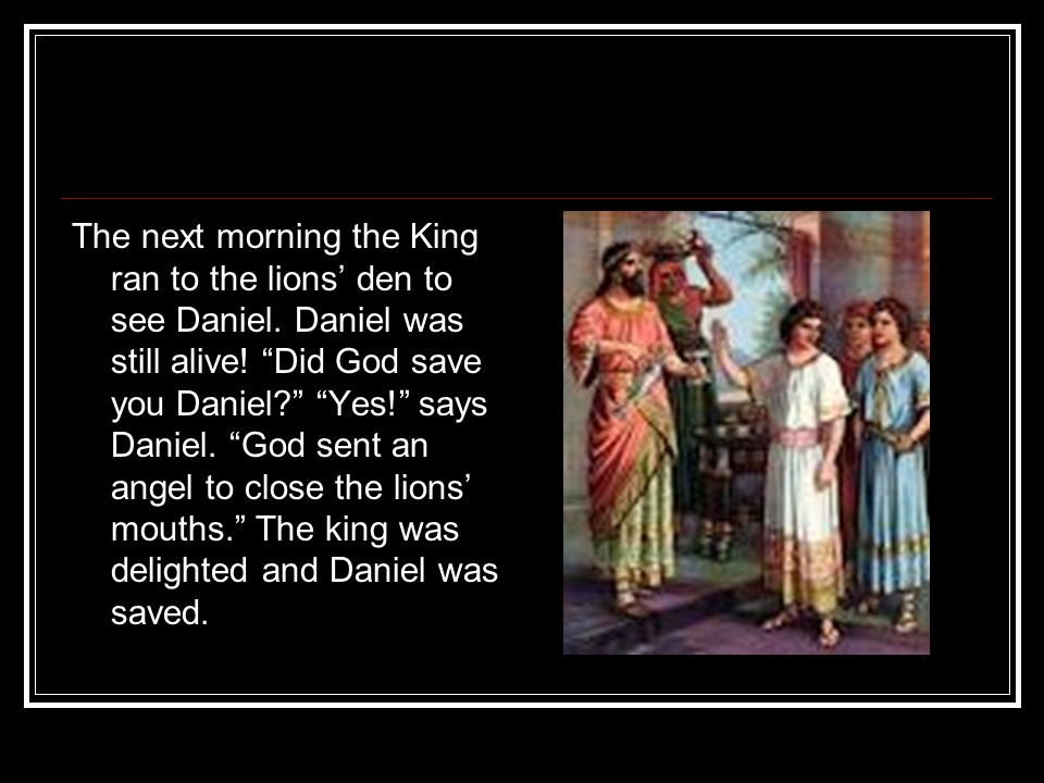 The next morning the King ran to the lions' den to see Daniel.