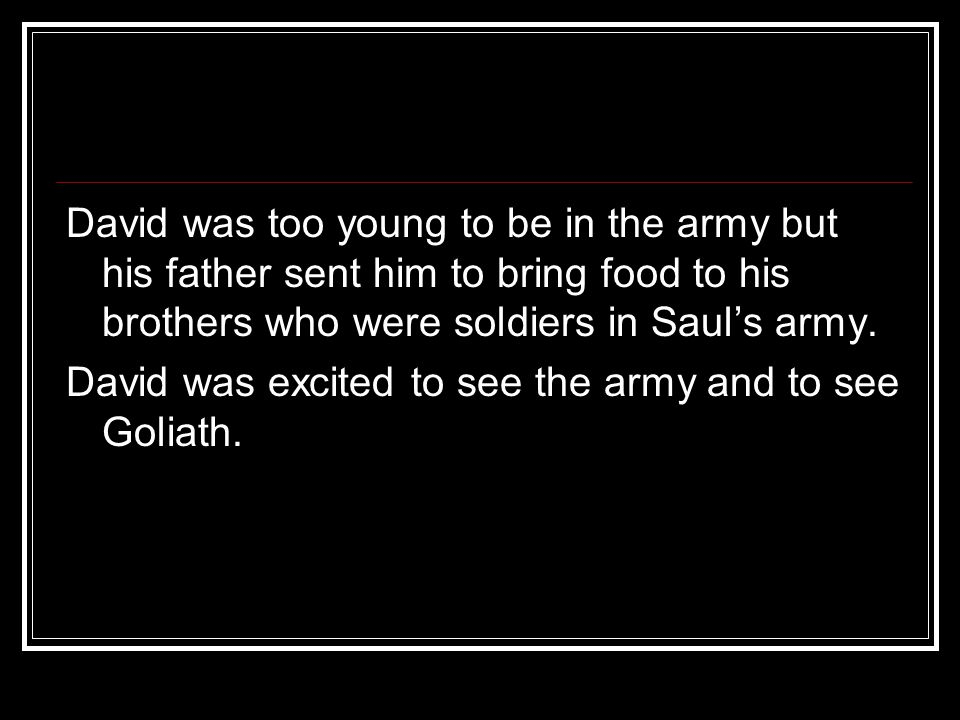 David was too young to be in the army but his father sent him to bring food to his brothers who were soldiers in Saul's army.