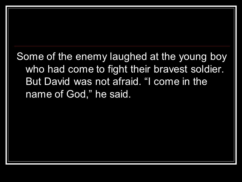 Some of the enemy laughed at the young boy who had come to fight their bravest soldier.