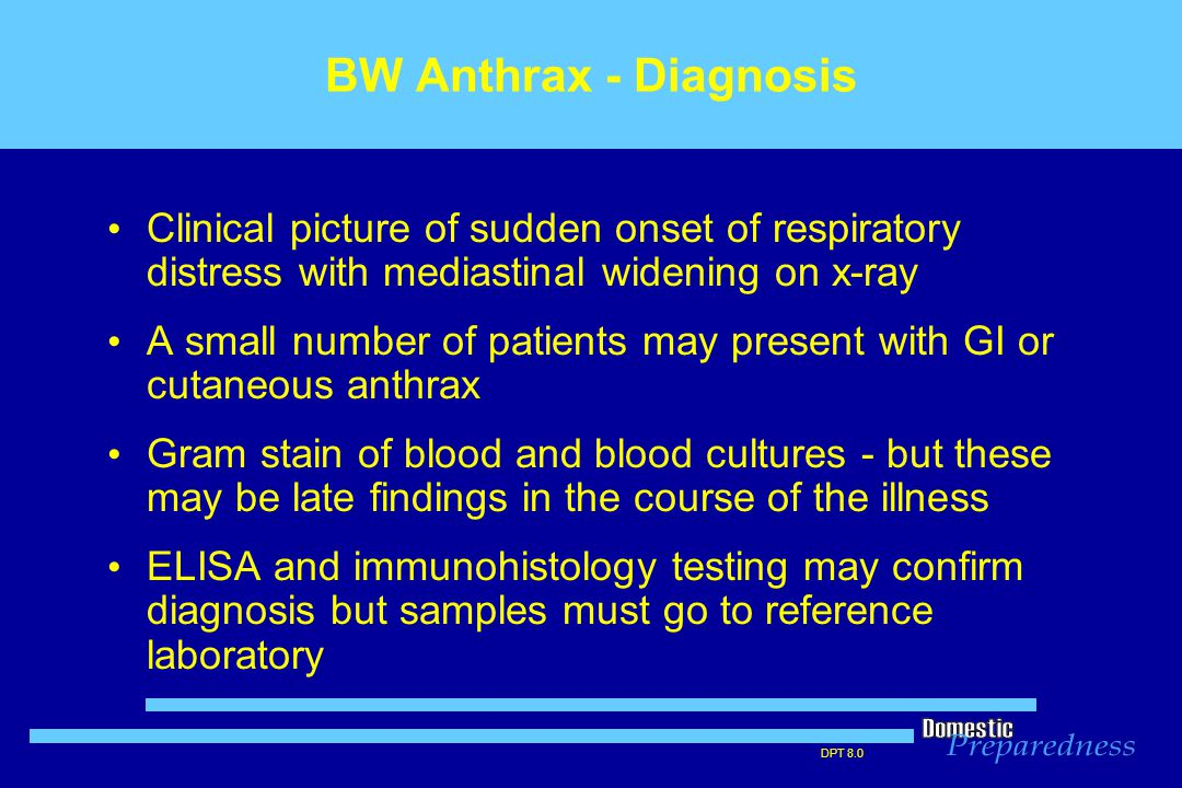 DPT 8.0 BW Anthrax - Diagnosis Clinical picture of sudden onset of respiratory distress with mediastinal widening on x-ray A small number of patients may present with GI or cutaneous anthrax Gram stain of blood and blood cultures - but these may be late findings in the course of the illness ELISA and immunohistology testing may confirm diagnosis but samples must go to reference laboratory