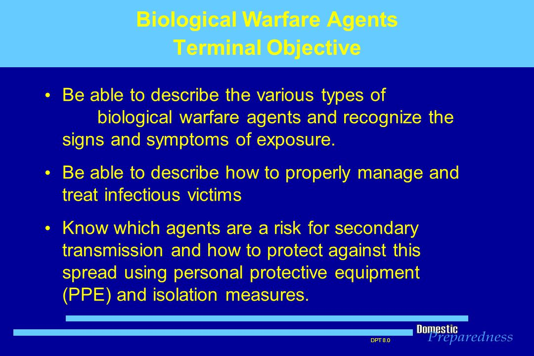 DPT 8.0 Biological Warfare (BW) Agents - History Oldest of the NBC triad of agents Used for > 2,000 years – Sieges of middle ages – Smallpox blankets given to Native Americans – Germany in World War I – Japan in World War II