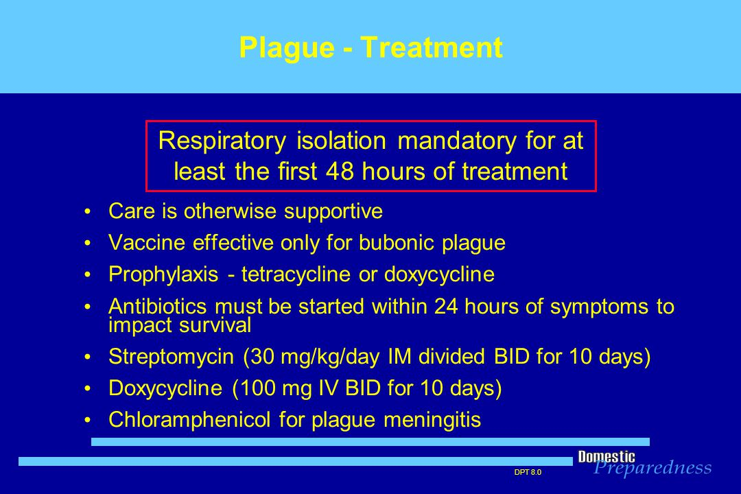 DPT 8.0 Plague - Treatment Care is otherwise supportive Vaccine effective only for bubonic plague Prophylaxis - tetracycline or doxycycline Antibiotic