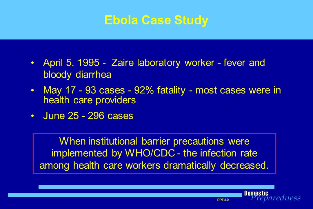 DPT 8.0 April 5, 1995 - Zaire laboratory worker - fever and bloody diarrhea May 17 - 93 cases - 92% fatality - most cases were in health care providers June 25 - 296 cases Ebola Case Study When institutional barrier precautions were implemented by WHO/CDC - the infection rate among health care workers dramatically decreased.