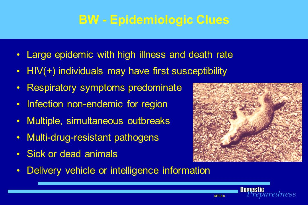 DPT 8.0 BW - Epidemiologic Clues Large epidemic with high illness and death rate HIV(+) individuals may have first susceptibility Respiratory symptoms predominate Infection non-endemic for region Multiple, simultaneous outbreaks Multi-drug-resistant pathogens Sick or dead animals Delivery vehicle or intelligence information