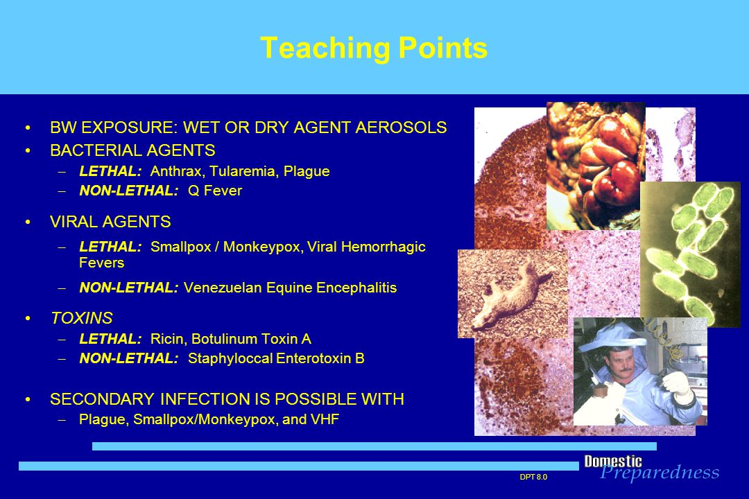 DPT 8.0 Teaching Points BW EXPOSURE: WET OR DRY AGENT AEROSOLS BACTERIAL AGENTS – LETHAL: Anthrax, Tularemia, Plague – NON-LETHAL: Q Fever VIRAL AGENTS – LETHAL: Smallpox / Monkeypox, Viral Hemorrhagic Fevers – NON-LETHAL: Venezuelan Equine Encephalitis TOXINS – LETHAL: Ricin, Botulinum Toxin A – NON-LETHAL: Staphyloccal Enterotoxin B SECONDARY INFECTION IS POSSIBLE WITH – Plague, Smallpox/Monkeypox, and VHF