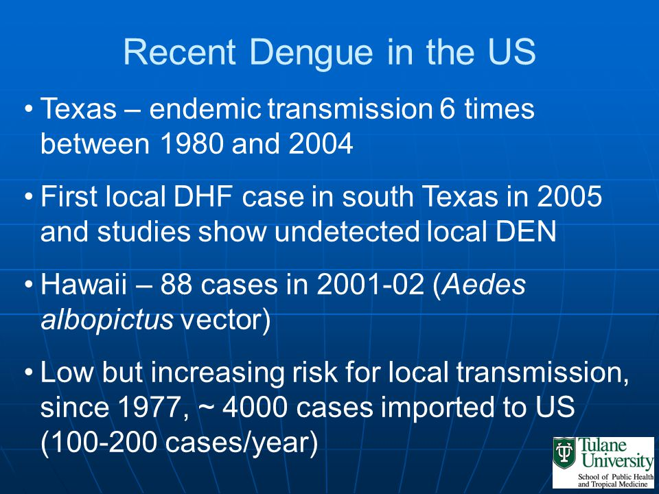 Recent Dengue in the US Texas – endemic transmission 6 times between 1980 and 2004 First local DHF case in south Texas in 2005 and studies show undete