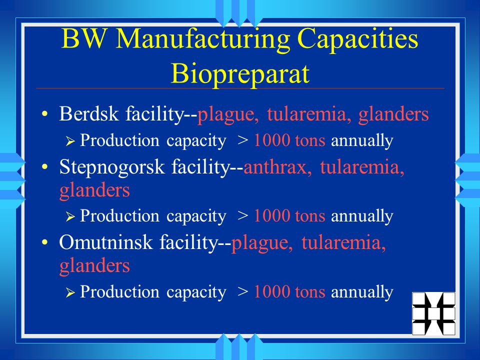 BW Manufacturing Capacities Biopreparat Berdsk facility--plague, tularemia, glanders  Production capacity > 1000 tons annually Stepnogorsk facility--anthrax, tularemia, glanders  Production capacity > 1000 tons annually Omutninsk facility--plague, tularemia, glanders  Production capacity > 1000 tons annually